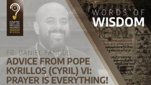 Advice from Pope Kyrillos (Cyril) VI Prayer is everything - Fr. Daniel Fanous