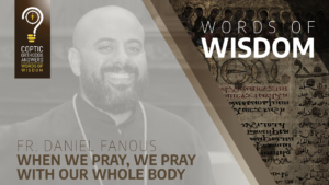 When we pray, we pray with our whole body Fr. Daniel Fanous